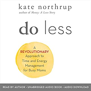 Do Less     A Revolutionary Approach to Time and Energy Management for Busy Moms              By:                                                                                                                                 Kate Northrup                               Narrated by:                                                                                                                                 Kate Northrup                      Length: 5 hrs and 40 mins     3 ratings     Overall 5.0