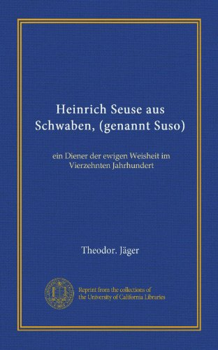 Heinrich Seuse aus Schwaben (genannt Suso). Ein Diener der ewigen Weisheit im vierzehnten Jahrhundert