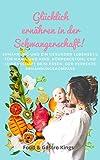 Glücklich ernähren in der Schwangerschaft: Ernährung und ein gesunder Lebensstil für Mama und Kind. Körpergefühl und Leidenschaft beim Essen, der perfekte Ernährungskompass