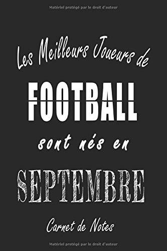 Les Meilleurs Joueurs de FOOTBALL sont nés en Septembre carnet de notes: Carnet de note pour les joureurs de FOOTBALL nés en Septembre cadeaux pour un ... quelqu'un de la famille né en Septembre