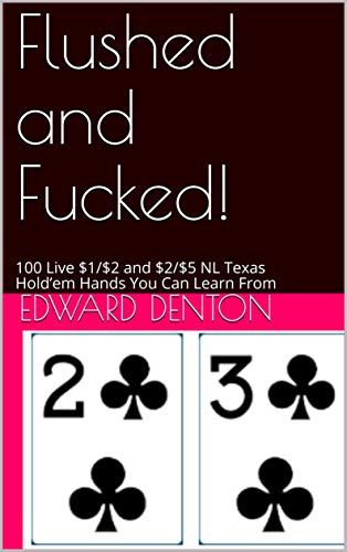 Flushed and Fucked!: 100 Live $1/$2 and $2/$5 NL Texas Hold'em Hands You Can Learn From (English Edition)