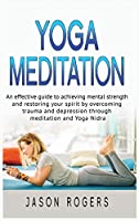 Yoga Meditation: An effective guide to achieving mental strength and restoring your spirit by overcoming trauma and depression through meditation and Yoga Nidra