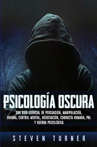Psicología oscura: Una guía esencial de persuasión, manipulación, engaño, control mental, negociación, conducta humana, PNL y guerra psicológica