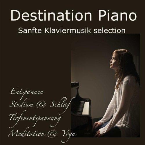 Destination Piano: Sanfte Klaviermusik selection ideal zum Entspannen, Studium & Schlaf, Tiefenentspannung, Meditation & Yoga mit Wellness Piano Musik