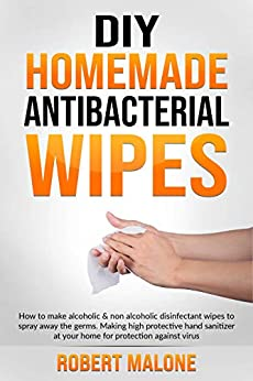 DIY HOMEMADE ANTIBACTERIAL WIPES: How to make alcoholic & non alcoholic disinfectant wipes to spray away the germs. Making high protective hand sanitizer at your home for protection against virus. by [ROBERT MALONE]