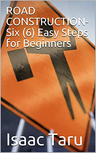 ROAD CONSTRUCTION- Six (6) Easy Steps for Beginners