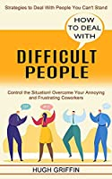 How to Deal With Difficult People: Control the Situation! Overcome Your Annoying and Frustrating Coworkers (Strategies to Deal With People You Can't Stand)