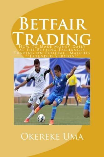 Betfair Trading: How to Make Money Daily at the Betting Exchanges Trading on Football Matches **Extended Version** (Betfiar Trading Books, Band 1)