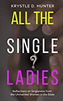 All the Single Ladies: Reflections on Singleness from the Unmarried Women in the Bible