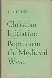 Christian Initiation: Baptism in the Medieval West (Alcuin Club Collection) by J.D.C. Fisher (1965-09-01)