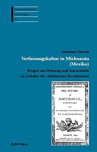 Verfassungskultur in Michoacan (Mexiko): Ringen Um Ordnung Und Souveranitat Im Zeitalter Der Atlantischen Revolutionen