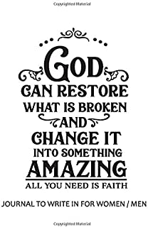 Journal to Write in for Women / Men : God Can Restore What is Broken and Change It to Something Amazing, All You Need is F...