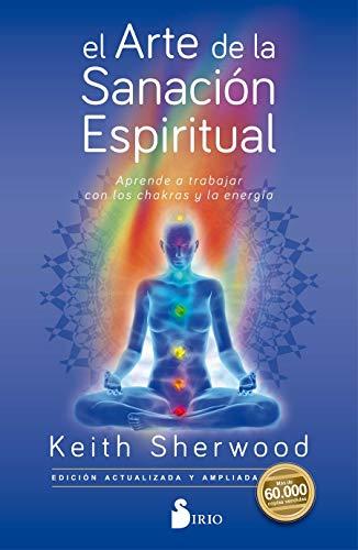 El arte de la sanación espiritual: Aprende a trabajar con los chakras y la energía