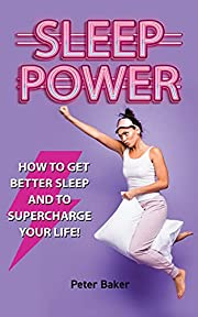 SLEEP POWER: How to get better sleep and to supercharge your life!