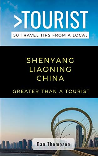 GREATER THAN A TOURIST- SHENYANG LIAONING CHINA: 50 Travel Tips from a Local