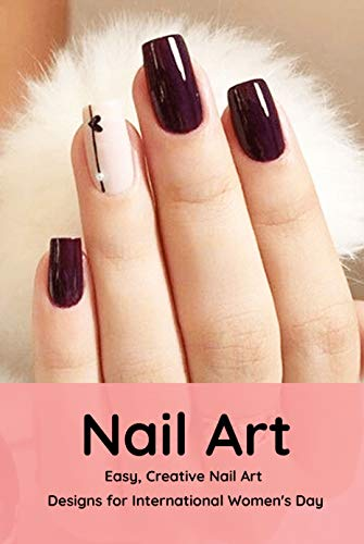 Nail Art: Easy, Creative Nail Art Designs for International Women's Day: The Easy Way to Creative Nails