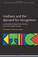 Madness and the Demand for Recognition: A philosophical inquiry into identity and mental health activism (International Perspectives in Philosophy and Psychiatry)