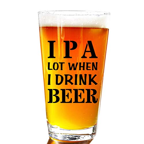 IPA A Lot When I Drink Beer Funny Gift Glasses For Pint Lover- Glass Mug Mugs Gift Sayings Funny Birthday Christmas Holiday Present For Dad Mom Grandpa Grandma Best Novelty Beer Stein Gag Gifts Lovers
