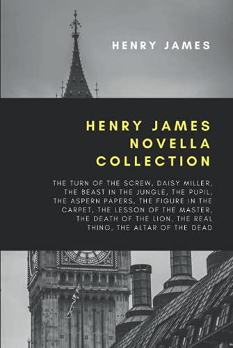 Henry James Novella Collection: The Turn of the Screw, Daisy Miller, The Beast In The Jungle, The Pupil, The Aspern Papers, The Figure In The Carpet, ... Lion, The Real Thing, The Altar of the Dead