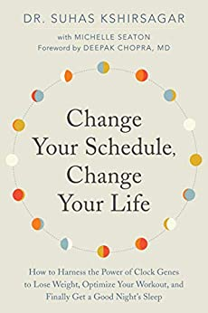 Change Your Schedule, Change Your Life: How to Harness the Power of Clock Genes to Lose Weight, Optimize Your Workout, and Finally Get a Good Night's Sleep by [Suhas Kshirsagar, Michelle D. Seaton, Deepak Chopra]