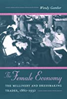 The Female Economy: The Millinery and Dressmaking Trades, 1860-1930 (Working Class in American History)