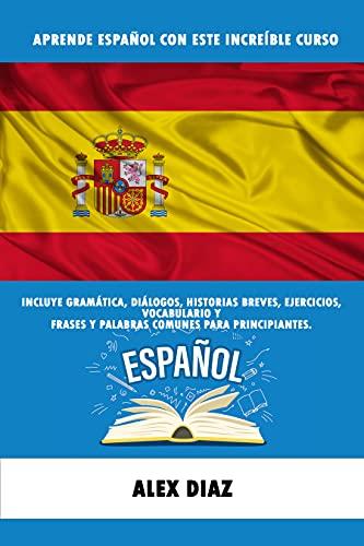 Aprende Español con este Increíble Curso: Incluye gramática, diálogos, historias breves, ejercicios, vocabulario y frases y palabras comunes para principiantes.