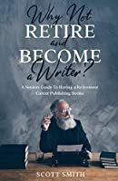 Why Not Retire and Become a Writer?: A Seniors Guide to Having a Retirement Career Publishing Books