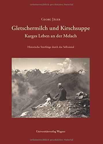 Gletschermilch und Kirschsuppe: Karges Leben an der Melach. Historische Streifzüge durch das Sellraintal