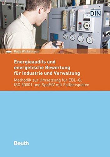 Energieaudits und energetische Bewertung für Industrie und Verwaltung: Methodik zur Umsetzung für EDL-G, ISO 50001 und SpaEfV mit Fall-Beispielen (Beuth Praxis)