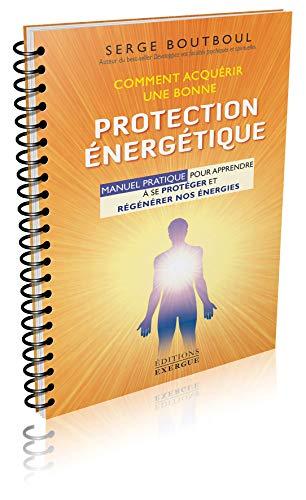 Comment acquérir une bonne protection énergétique : Manuel d'exercices pour apprendre à se protéger et régénérer nos énergies