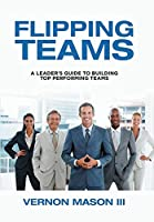 Flipping Teams: A Leader's Guide to Building Top Performing Teams
