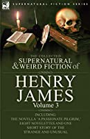 The Collected Supernatural and Weird Fiction of Henry James: Volume 3-Including the Novella 'a Passionate Pilgrim, ' Eight Novelettes and One Short St