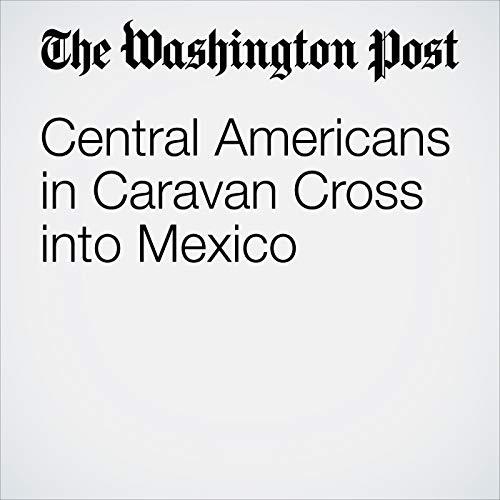Central Americans in Caravan Cross into Mexico copertina