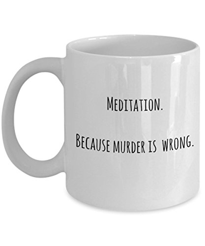 Meditation Coffee Mug – Because Murder is Wrong – Fun Gift Idea, Coffee Cup for Meditation and Yoga Lovers, Teachers, Instructors, for Both Women and Men