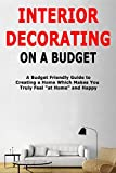Interior Decorating on a Budget: A Budget Friendly Guide to Creating a Home Which Makes You Truly Feel 'at Home' and Happy