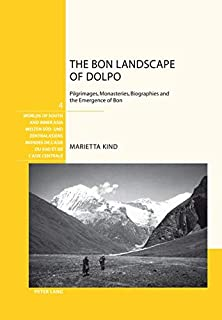 The Bon Landscape of Dolpo: Pilgrimages, Monasteries, Biographies and the Emergence of Bon (Welten Süd- und Zentralasiens / Worlds of South and Inner ... de l'Asie du Sud et de l'Asie centrale)