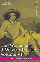 The Works of J.W. von Goethe, Vol. VI (in 14 volumes): with His Life by George Henry Lewes: The Sorrows of Young Werther, Elective Affinities, The Good Women and a Tale