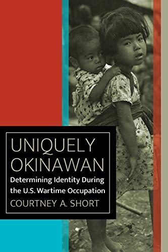 Uniquely Okinawan: Determining Identity During the U.S. Wartime Occupation (World War II: The Global, Human, and Ethical Dimension)