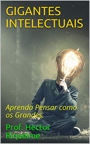 GIGANTES INTELECTUAIS : Aprenda Pensar como os Grandes. (Portuguese Edition)