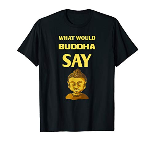 What Would Buddha Say T-Shirt