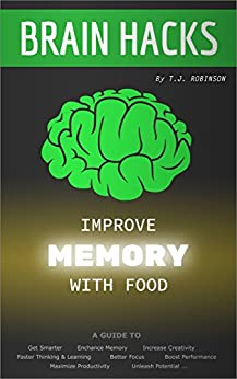Brain Hacks, Improve Memory with Food: A Guide to Get Smarter, Enhance Memory, Increase Creativity, Faster Thinking, Learning, Better Focus, Boost Performance, ... Critical Thinking, Problem Solving Book 2) by [T.J. Robinson]