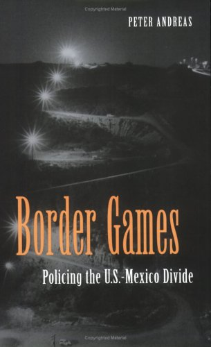 Border Games: Policing the U.S.- Mexico Divide (Cornell Studies in Political Economy)