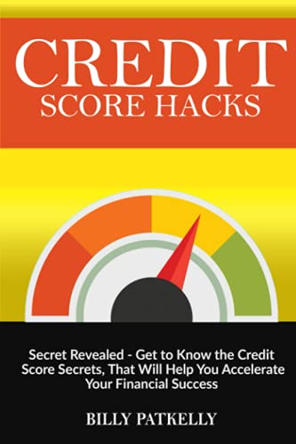 Credit Score Hacks: Secret Revealed - Get to Know the Credit Score Secrets that Will Help You Accelerate Your Financial Success
