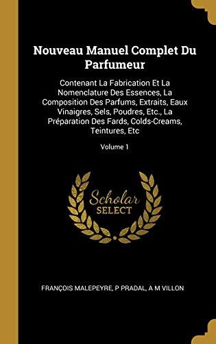 FRE-NOUVEAU MANUEL COMPLET DU: Contenant La Fabrication Et La Nomenclature Des Essences, La Composition Des Parfums, Extraits, Eaux Vinaigres, Sels, ... Fards, Colds-Creams, Teintures, Etc; Volume 1