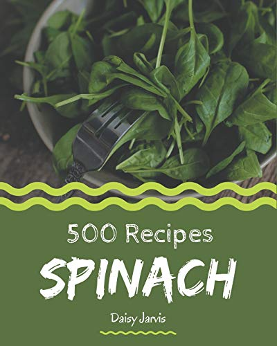 500 Spinach Recipes: Keep Calm and Try Spinach Cookbook