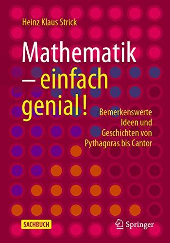 Mathematik – einfach genial!: Bemerkenswerte Ideen und Geschichten von Pythagoras bis Cantor