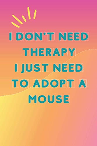 I Don't Need Therapy I Just Need To Adopt a Mouse: Adopted animals journal notebook for girls who loves domestic animals - Cute Line Notebook Gift For boys and Girls