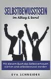 Selbstbewusstsein: Im Alltag & Beruf. Mit diesem Buch das Selbstvertrauen stärken und selbstbewusst werden - Eva Schneider