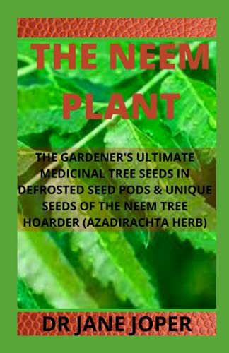 THE NEEM PLANT: THE GARDENER'S ULTIMATE MEDICINAL TREE SEEDS IN DEFROSTED SEED PODS & UNIQUE SEEDS OF THE NEEM TREE HOARDER (AZADIRACHTA HERB)