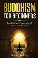 Buddhism for Beginners: Buddhist Yoga, Meditation, & Philosophical Truths